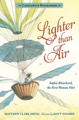 Lighter Than Air: Sophie Blanchard, the First Woman Pilot: Candlewick Biographies - Smith, Matthew Clark