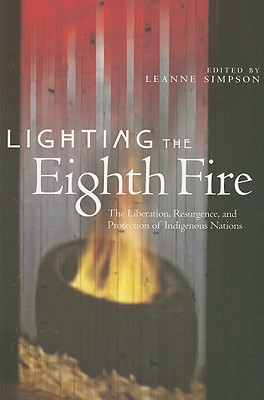 Lighting the Eighth Fire: The Liberation, Resurgence, and Protection of Indigenous Nations - Simpson, Leanne (Editor), and Alfred, Taiaiake (Introduction by)