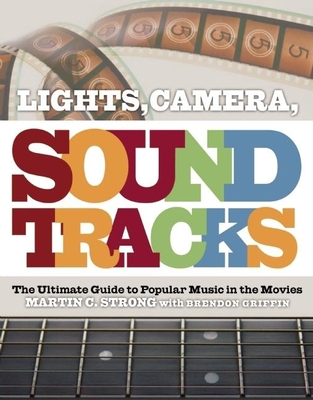 Lights, Camera, Soundtracks: The Ultimate Guide to Popular Music in the Movies - Strong, Martin C, and Griffin, Brendon