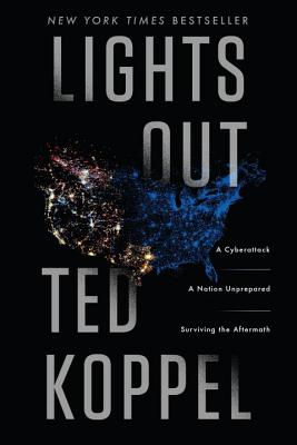 Lights Out: A Cyberattack, a Nation Unprepared, Surviving the Aftermath - Koppel, Ted