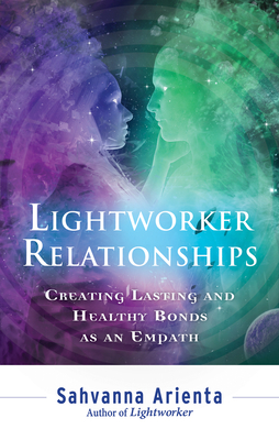 Lightworker Relationships: Creating Lasting and Healthy Bonds as an Empath - Arienta, Sahvanna