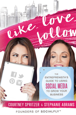 Like. Love. Follow.: The Entreprenista's Guide to Using Social Media to Grow Your Business - Spritzer, Courtney, and Abrams, Stephanie