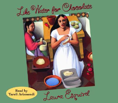 Like Water for Chocolate - Esquivel, Laura, and Arizmendi, Yareli (Read by)