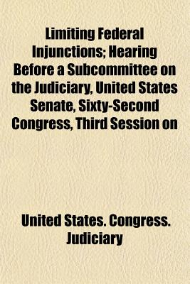 "Limiting Federal Injunctions; Hearing Before a Subcommittee on the Judiciary, United States Senate, Sixty-Second Congress, Third Session on H.R. 23635. an ACT to Amend an ACT Entitled ""An ACT to Codify, Revise, and Amend the Laws Relating to the Judiciary - Judiciary, United States Congress"