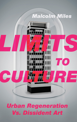 Limits to Culture: Urban Regeneration vs. Dissident Art - Miles, Malcolm