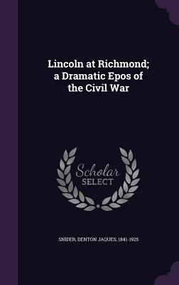 Lincoln at Richmond; A Dramatic Epos of the Civil War - Snider, Denton Jaques