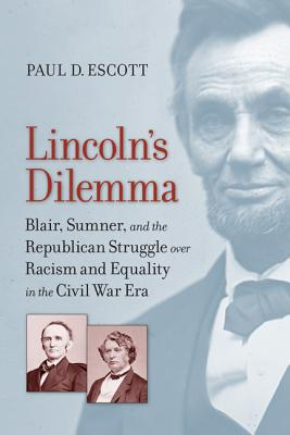 Lincoln's Dilemma: Blair, Sumner, and the Republican Struggle Over Racism and Equality in the Civil War Era - Escott, Paul D, Professor