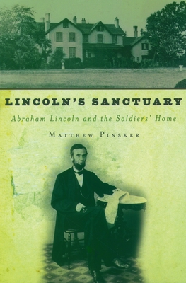Lincoln's Sanctuary: Abraham Lincoln and the Soldiers' Home - Pinsker, Matthew