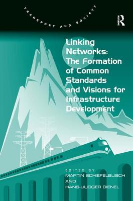 Linking Networks: The Formation of Common Standards and Visions for Infrastructure Development - Dienel, Hans-Liudger, and Schiefelbusch, Martin (Editor), and Grieco, Margaret, Professor (Series edited by)