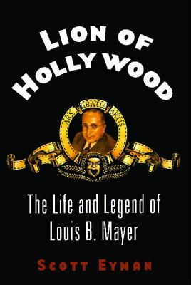 Lion of Hollywood: The Life and Legend of Louis B. Mayer - Eyman, Scott