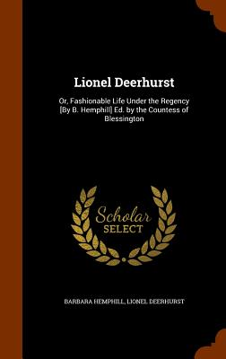 Lionel Deerhurst: Or, Fashionable Life Under the Regency [By B. Hemphill] Ed. by the Countess of Blessington - Hemphill, Barbara, and Deerhurst, Lionel