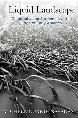 Liquid Landscape: Geography and Settlement at the Edge of Early America - Navakas, Michele Currie