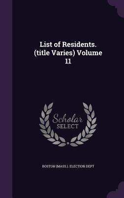 List of Residents. (Title Varies) Volume 11 - Boston (Mass ) Election Dept (Creator)