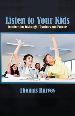 Listen to Your Kids: Solutions for Distraught Teachers and Parents - Harvey, Thomas