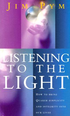 Listening to the Light: How to Bring Quaker Simplicity and Integrity Into Our Lives - Pym, Jim