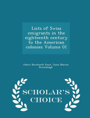 Lists of Swiss Emigrants in the Eighteenth Century to the American Colonies Volume 01 - Scholar's Choice Edition - Faust, Albert Bernhardt, and Brumbaugh, Gaius Marcus