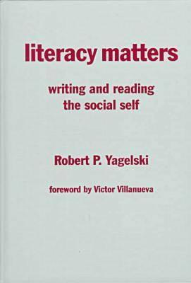 Literacy Matters: Writing and Reading the Social Self - Yagelski, Robert P