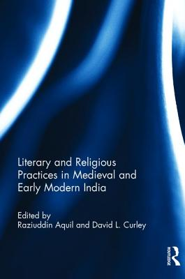 Literary and Religious Practices in Medieval and Early Modern India - Aquil, Raziuddin (Editor), and Curley, David L. (Editor)