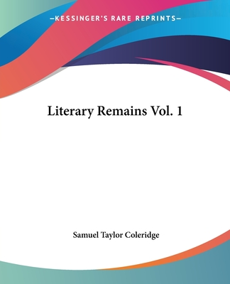Literary Remains Vol. 1 - Coleridge, Samuel Taylor