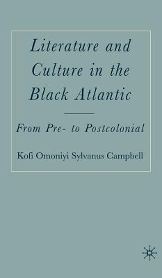 Literature and Culture in the Black Atlantic: From Pre- To Postcolonial - Campbell, K