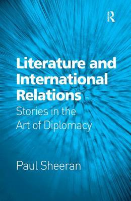 Literature and International Relations: Stories in the Art of Diplomacy - Sheeran, Paul