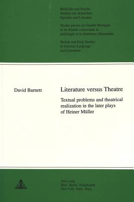 Literature Versus Theatre: Textual Problems and Theatrical Realization in the Later Plays of Heiner Muller - Barnett, David