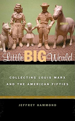 Little Big World: Collecting Louis Marx and the American Fifties - Hammond, Jeffrey