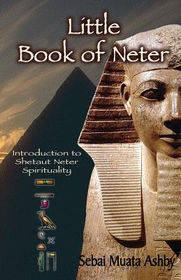 Little Book of Neter: Introduction to Shetaut Neter Spirituality and Religion - Ashby, Muata