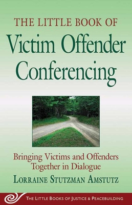 Little Book of Victim Offender Conferencing: Bringing Victims and Offenders Together in Dialogue - Amstutz, Lorraine Stutzman
