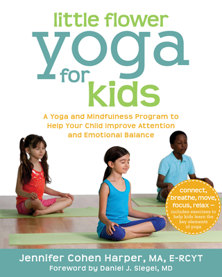 Little Flower Yoga for Kids: A Yoga and Mindfulness Program to Help Your Child Improve Attention and Emotional Balance - Harper, Jennifer Cohen, Ma, and Siegel, Daniel J, MD (Foreword by)