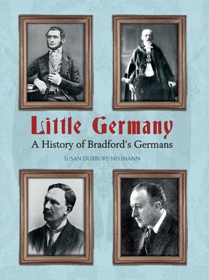 Little Germany: A History of Bradford's Germans - Duxbury-Neumann, Susan