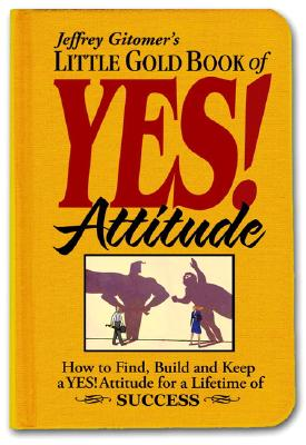 Little Gold Book of Yes! Attitude: How to Find, Build and Keep a Yes! Attitude for a Lifetime of Success - Gitomer, Jeffrey