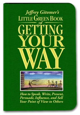 Little Green Book of Getting Your Way: How to Speak, Write, Present, Persuade, Influence, and Sell Your Point of View to Others - Gitomer, Jeffrey H