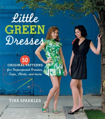 Little Green Dresses: 50 Original Patterns for Repurposed Dresses, Tops, Skirts, and More - Sparkles, Tina, and Beckman, Erica (Photographer)