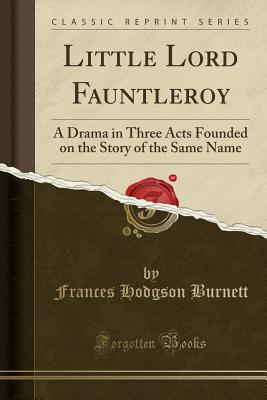 Little Lord Fauntleroy: A Drama in Three Acts Founded on the Story of the Same Name (Classic Reprint) - Burnett, Frances Hodgson
