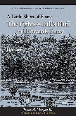 Little Short of Boats: The Fights at Ball's Bluff and Edward's Ferry, October 21-22, 1861 - Morgan (III), James