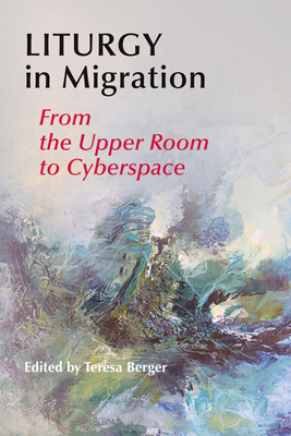 Liturgy in Migration: From the Upper Room to Cyberspace - Berger, Teresa (Editor)