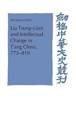 Liu Tsung-yuan and Intellectual Change in T'ang China, 773-819 - Chen, Jo-Shui