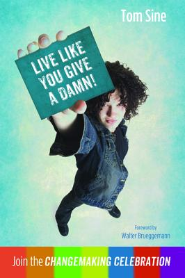 Live Like You Give a Damn!: Join the Changemaking Celebration - Sine, Tom, and Brueggemann, Walter (Foreword by)