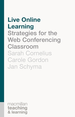 Live Online Learning: Strategies for the Web Conferencing Classroom - Cornelius, Sarah, and Gordon, Carole A., and Schyma, Jan