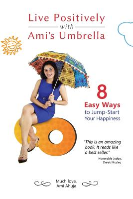 Live Positively with Ami's Umbrella: 8 Easy Ways to Jump-Start Your Happiness - Ahuja, Ami, and Beavers, Stephanie J (Editor), and Ahuja, Sonny (Foreword by)