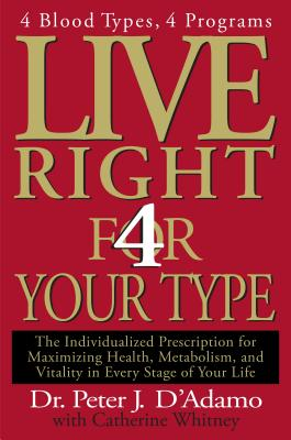 Live Right 4 Your Type: The Individualized Prescription for Maximizing Health, Metabolism, and Vitality in Every Stage of Your Life - D'Adamo, Peter J, Dr., and Whitney, Catherine
