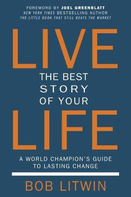 Live the Best Story of Your Life: A World Champion's Guide to Lasting Change - Litwin, Bob, and Greenblatt, Joel (Foreword by)