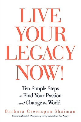 Live Your Legacy Now!: Ten Simple Steps to Find Your Passion and Change the World - Barbara Greenspan Shaiman, Greenspan Sha