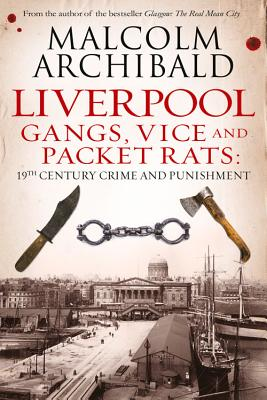 Liverpool: Gangs, Vice and Packet Rats: 19th Century Crime and Punishment - Archibald, Malcolm