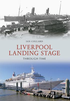 Liverpool Landing Stage Through Time - Collard, Ian