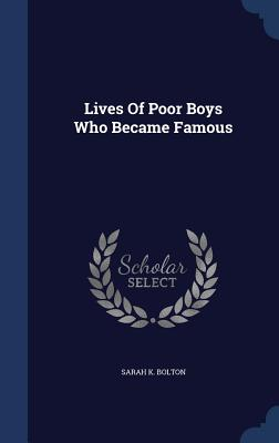 Lives of Poor Boys Who Became Famous - Bolton, Sarah K