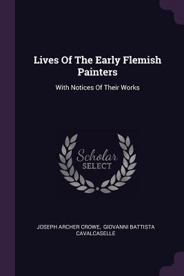 Lives of the Early Flemish Painters: With Notices of Their Works - Crowe, Joseph Archer, and Giovanni Battista Cavalcaselle (Creator)