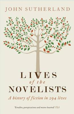 Lives of the Novelists: A History of Fiction in 294 Lives - Sutherland, John