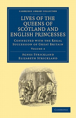 Lives of the Queens of Scotland and English Princesses: v. 4: Connected with the Regal Succession of Great Britain - Strickland, Agnes, and Strickland, Elizabeth